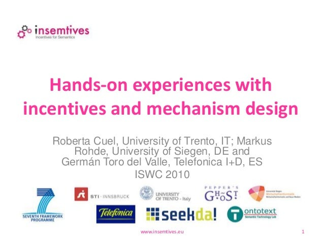 Hands-on experiences with incentives and mechanism design www.insemtives.eu 1 Roberta Cuel, University of Trento, IT; Mark...