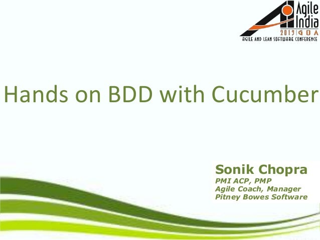 Sonik Chopra PMI ACP, PMP Agile Coach, Manager Pitney Bowes Software Hands on BDD with Cucumber