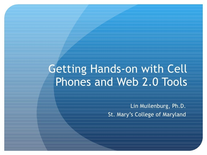 Getting Hands-on with Cell Phones and Web 2.0 Tools Lin Muilenburg, Ph.D. St. Mary's College of Maryland