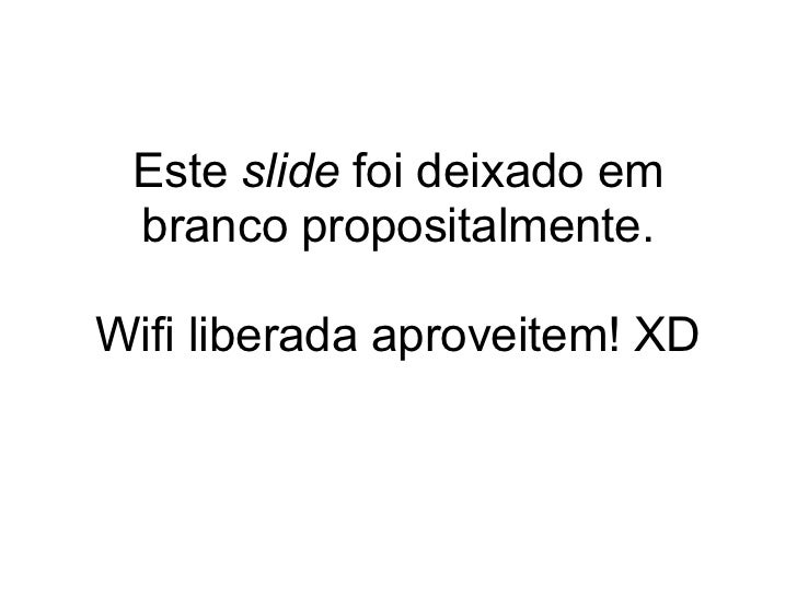 Este slide foi deixado em branco propositalmente.Wifi liberada aproveitem! XD