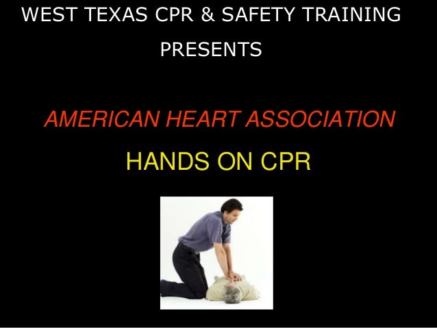 AMERICAN HEART ASSOCIATION HANDS ON CPR WEST TEXAS CPR & SAFETY TRAINING PRESENTS