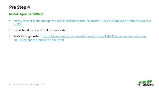 26 © Hortonworks Inc. 2011–2018. All rights reserved. • https://mxnet.incubator.apache.org/install/index.html?platform=Dev...