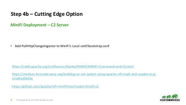 31 © Hortonworks Inc. 2011–2018. All rights reserved. MiniFi Deployment – C2 Server Step 4b – Cutting Edge Option https://...