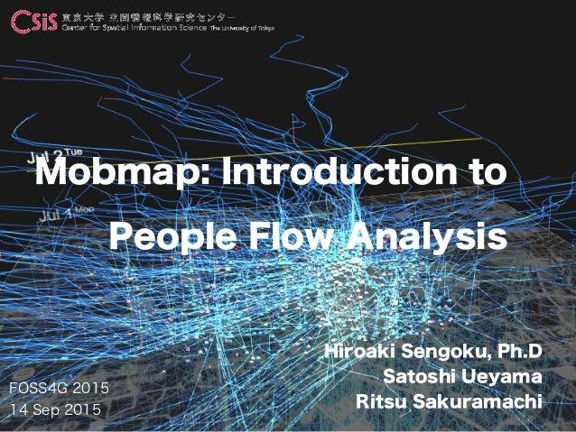 FOSS4G 2015 14 Sep 2015 Hiroaki Sengoku, Ph.D Satoshi Ueyama Ritsu Sakuramachi Mobmap: Introduction to People Flow Analysis