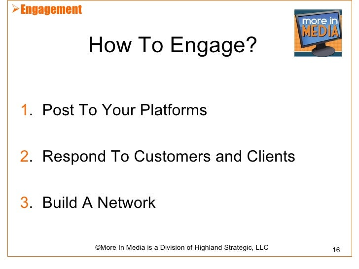 Engagement              How To Engage? 1. Post To Your Platforms 2. Respond To Customers and Clients 3. Build A Network  ...