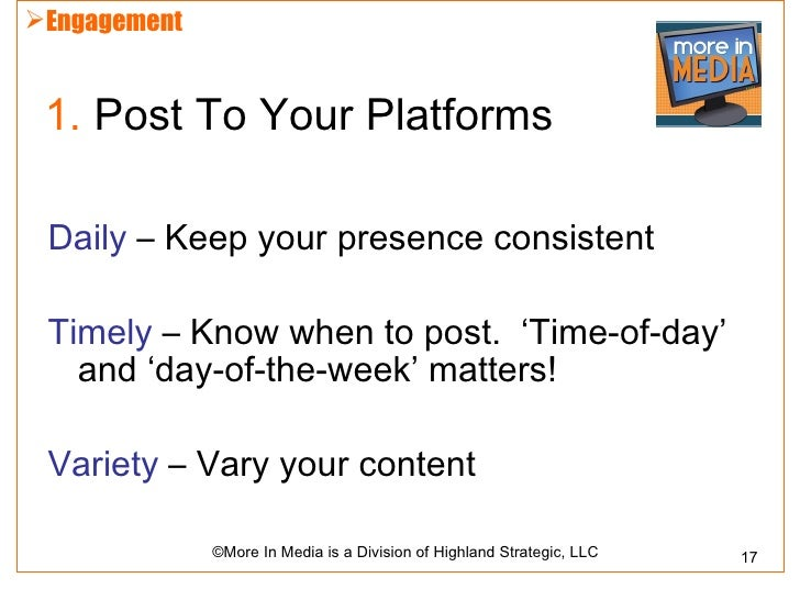 Engagement 1. Post To Your Platforms Daily – Keep your presence consistent Timely – Know when to post. 'Time-of-day'   an...