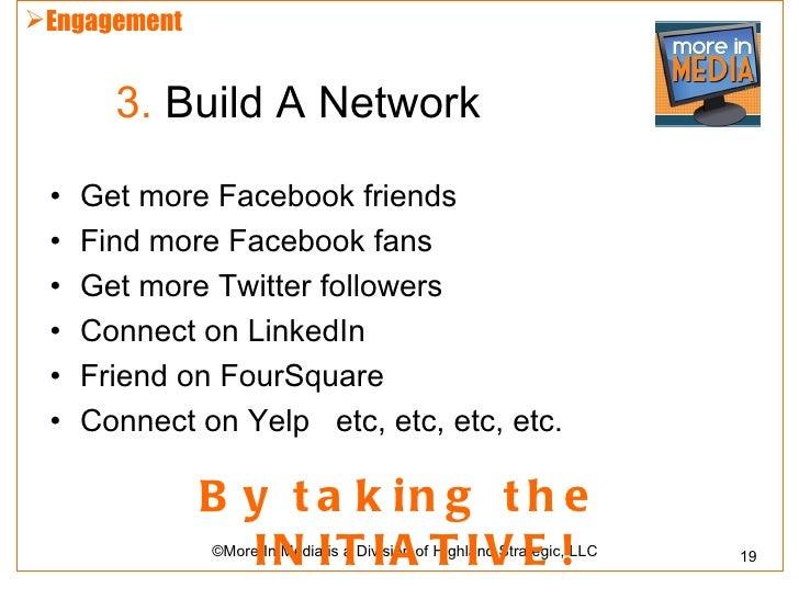 Engagement       3. Build A Network •   Get more Facebook friends •   Find more Facebook fans •   Get more Twitter follow...