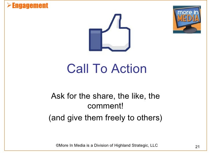 Engagement                     Call To Action               Ask for the share, the like, the                         comm...