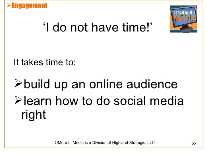 Engagement         'I do not have time!' It takes time to: build up an online audience learn how to do social media  ri...