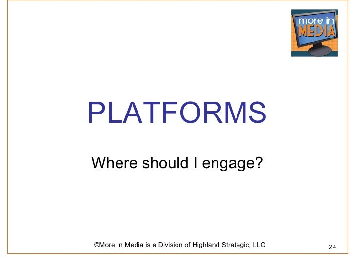 PLATFORMSWhere should I engage?©More In Media is a Division of Highland Strategic, LLC   24