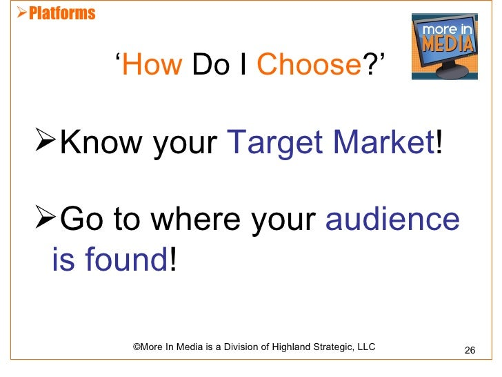 Platforms             'How Do I Choose?'  Know your Target Market!  Go to where your audience   is found!              ...