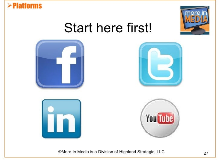 Platforms               Start here first!             ©More In Media is a Division of Highland Strategic, LLC   27