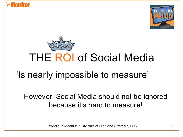 Monitor       THE ROI of Social Media   'Is nearly impossible to measure'     However, Social Media should not be ignored...