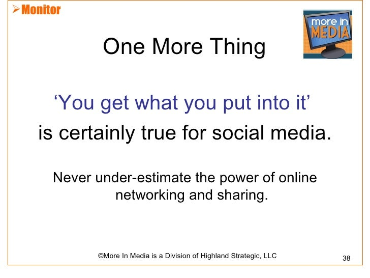 Monitor             One More Thing      'You get what you put into it'    is certainly true for social media.      Never ...