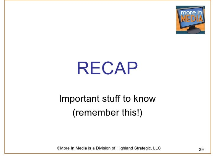 RECAP Important stuff to know    (remember this!)©More In Media is a Division of Highland Strategic, LLC   39