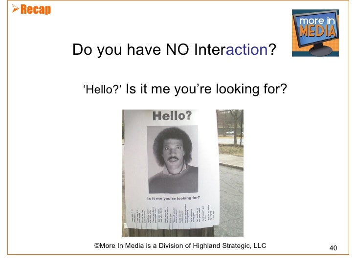 Recap         Do you have NO Interaction?          'Hello?' Is it me you're looking for?            ©More In Media is a D...