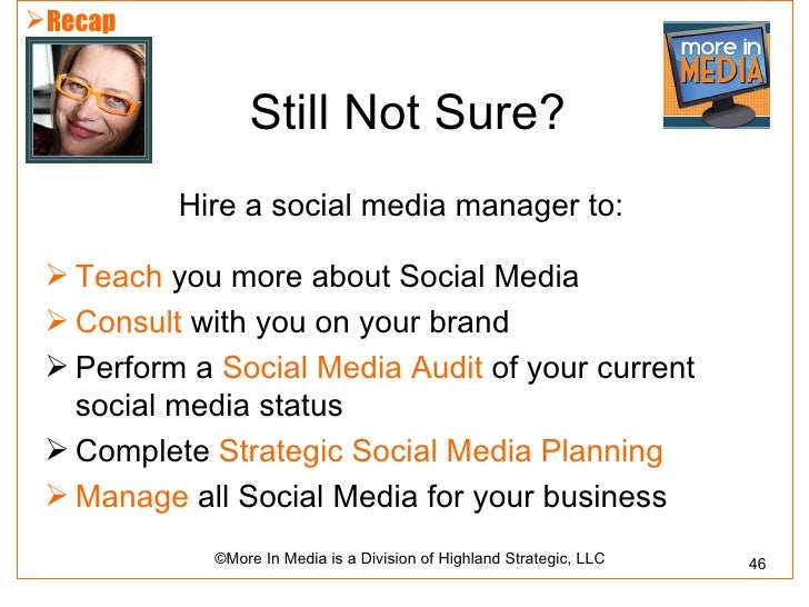 Recap                 Still Not Sure?          Hire a social media manager to:  Teach you more about Social Media  Cons...