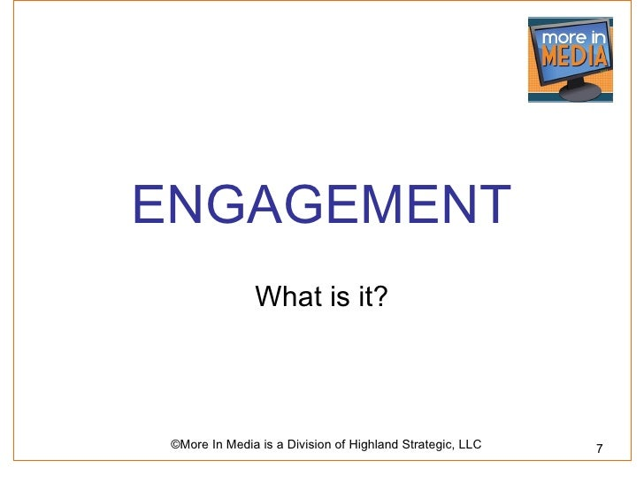 ENGAGEMENT               What is it? ©More In Media is a Division of Highland Strategic, LLC   7