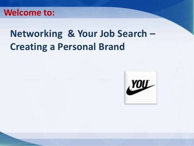 Networking & Your Job Search – Creating a Personal Brand Welcome to: