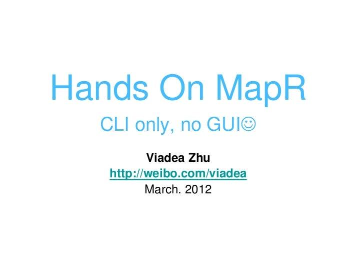 Hands On MapR  CLI only, no GUI☺          Viadea Zhu   http://weibo.com/viadea          March. 2012