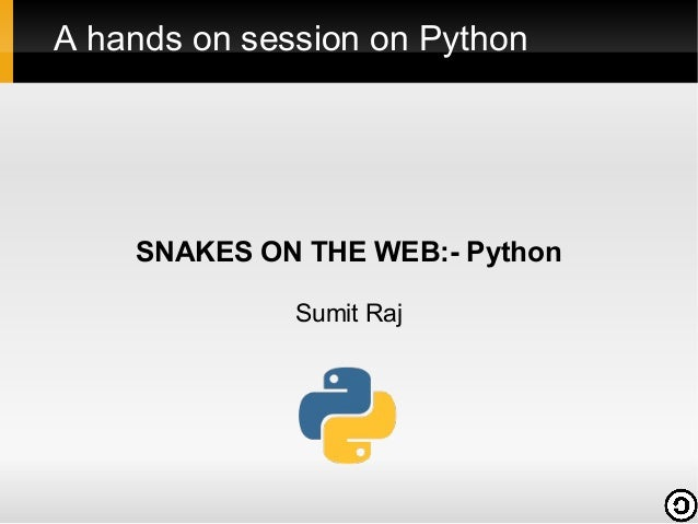 A hands on session on Python  SNAKES ON THE WEB:- Python Sumit Raj