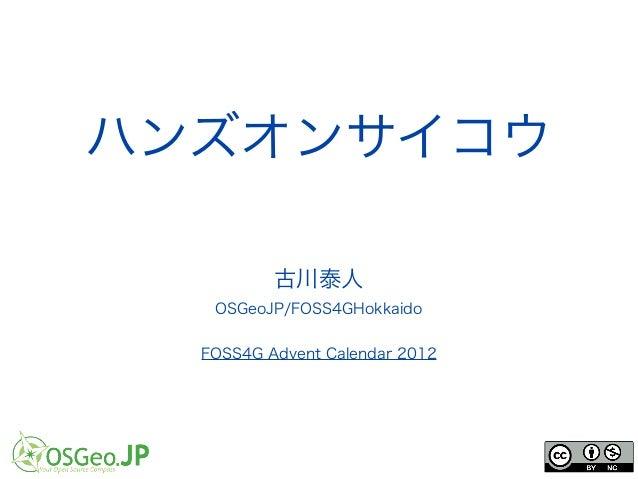 ハンズオンサイコウ          古川泰人   OSGeoJP/FOSS4GHokkaido  FOSS4G Advent Calendar 2012