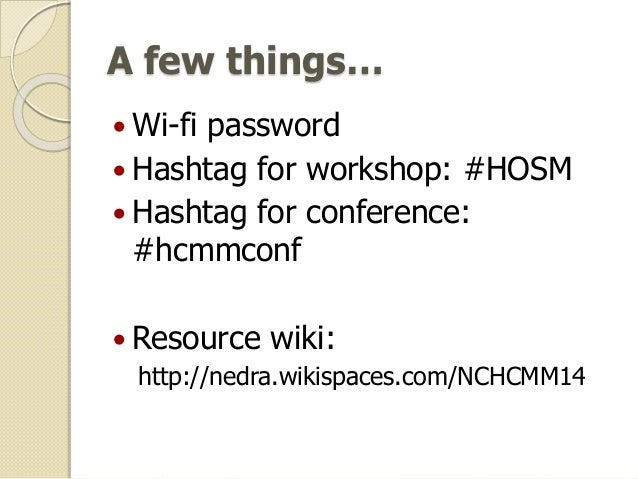 A few things…  Wi-fi password  Hashtag for workshop: #HOSM  Hashtag for conference: #hcmmconf  Resource wiki: http://n...
