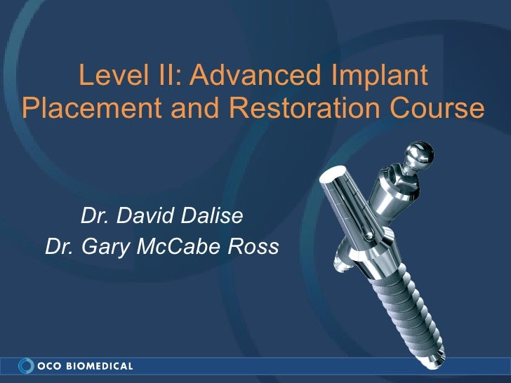 Level II: Advanced Implant Placement and Restoration Course Dr. David Dalise Dr. Gary McCabe Ross