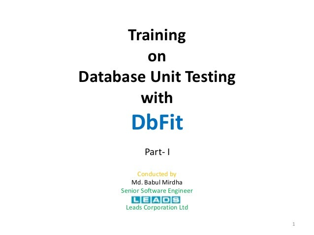 TrainingonDatabase Unit TestingwithDbFitConducted byMd. Babul MirdhaSenior Software EngineerLeads Corporation Ltd1Part- I