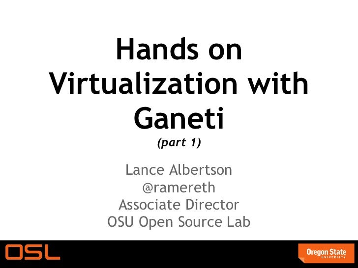 Hands onVirtualization with      Ganeti          (part 1)      Lance Albertson        @ramereth     Associate Director    ...