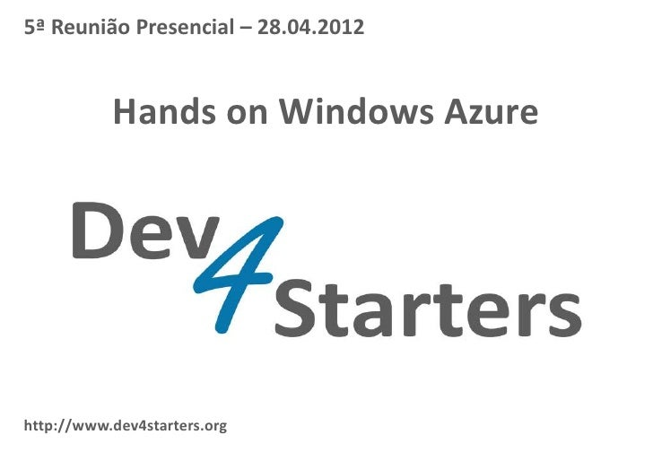 5ª Reunião Presencial – 28.04.2012           Hands on Windows Azurehttp://www.dev4starters.org