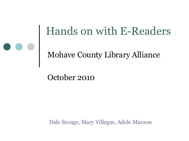 Hands on with E-Readers Mohave County Library Alliance October 2010 Dale Savage, Mary Villegas, Adele Maxson
