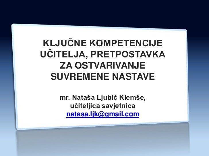 KLJUĈNE KOMPETENCIJEUĈITELJA, PRETPOSTAVKA    ZA OSTVARIVANJE  SUVREMENE NASTAVE   mr. Nataša Ljubić Klemše,      uĉitelji...