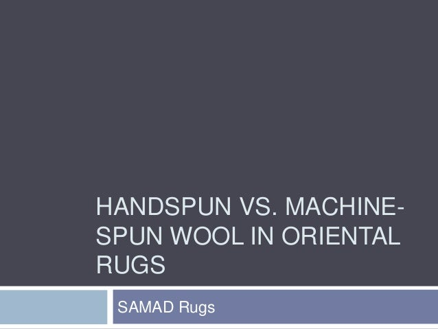 HANDSPUN VS. MACHINE- SPUN WOOL IN ORIENTAL RUGS SAMAD Rugs