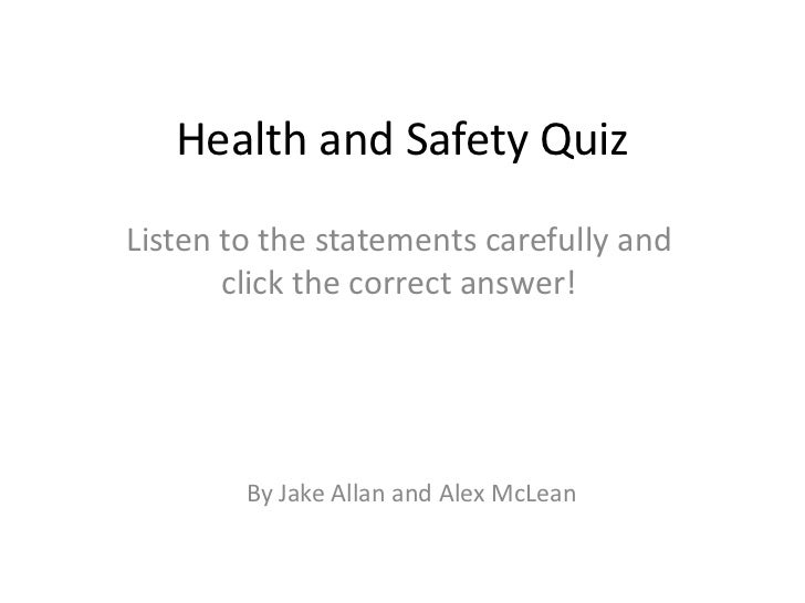 Health and Safety QuizListen to the statements carefully and       click the correct answer!        By Jake Allan and Alex...