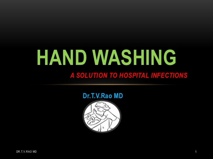 Dr.T.V.Rao MD<br />Hand washing a solution to hospital infections<br />Dr.T.V.Rao MD<br />1<br />
