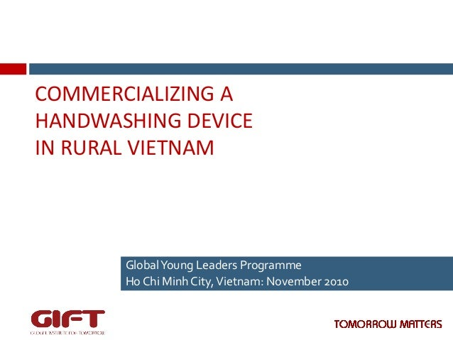 COMMERCIALIZING  A   HANDWASHING  DEVICE     IN  RURAL  VIETNAM    Global  Young  Leaders  Programme...