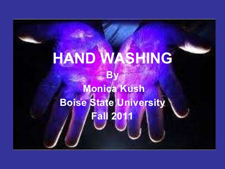 HANDWASHING HAND WASHING By Monica Kush Boise State University Fall 2011