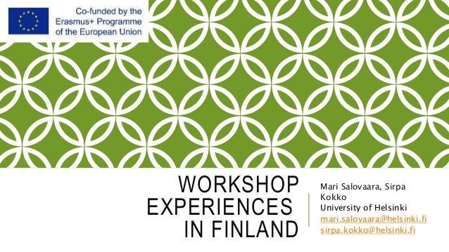 WORKSHOP EXPERIENCES IN FINLAND Mari Salovaara, Sirpa Kokko University of Helsinki mari.salovaara@helsinki.fi sirpa.kokko@...