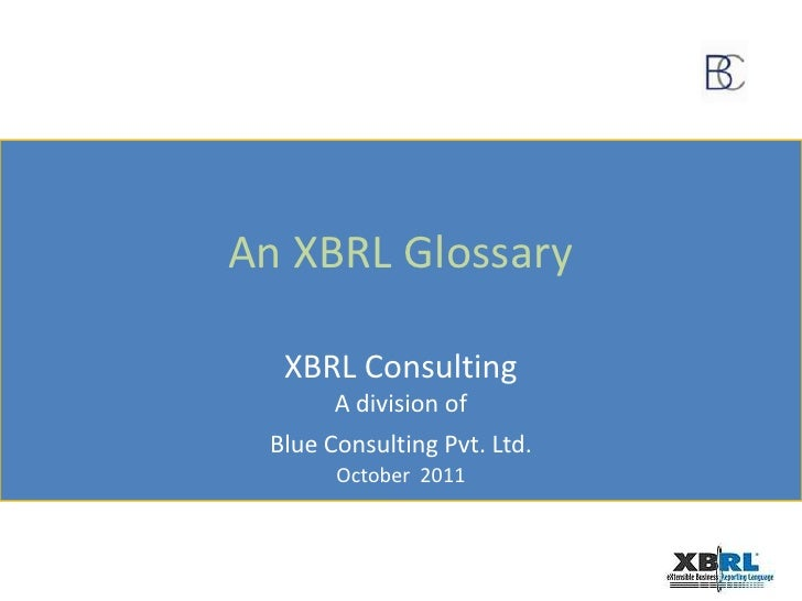 An XBRL Glossary<br />XBRL Consulting<br />A division of<br />Blue Consulting Pvt. Ltd.<br />October  2011<br />