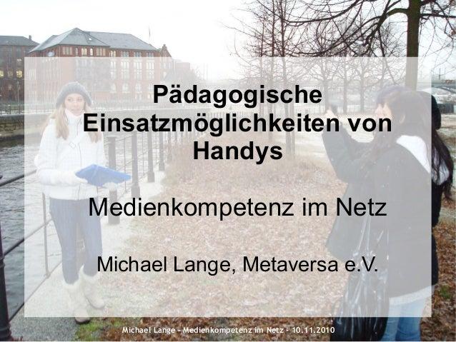Michael Lange – Medienkompetenz im Netz - 10.11.2010 Pädagogische Einsatzmöglichkeiten von Handys Medienkompetenz im Netz ...
