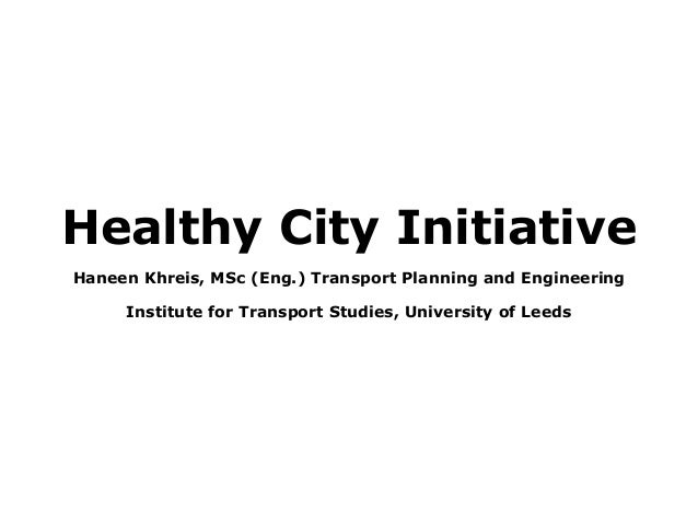 Healthy City Initiative Haneen Khreis, MSc (Eng.) Transport Planning and Engineering Institute for Transport Studies, Univ...