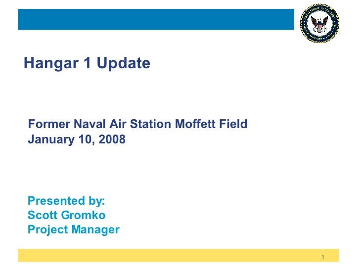 Hangar 1 Update Former Naval Air Station Moffett Field January 10, 2008 Presented by: Scott Gromko Project Manager