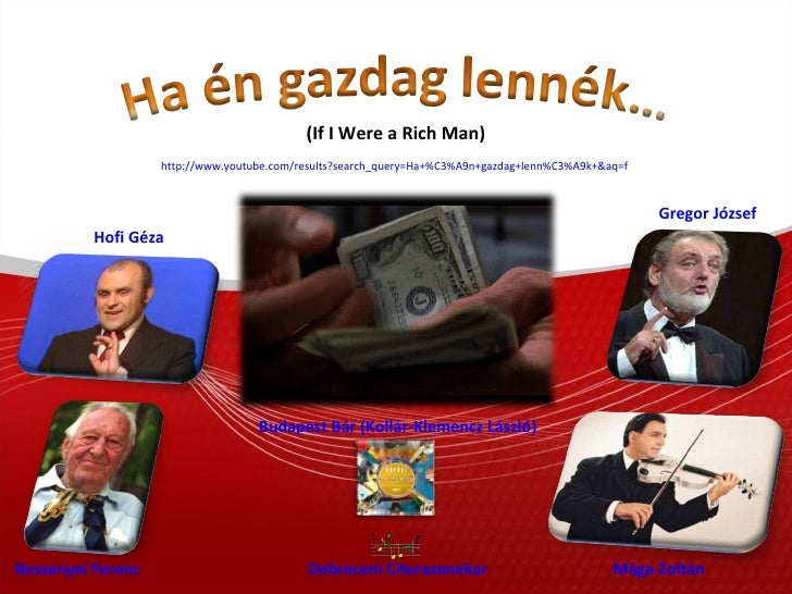 http://www.youtube.com/results?search_query=Ha+%C3%A9n+gazdag+lenn%C3%A9k+&aq=f   (If I Were a Rich Man) Hofi Géza Besseny...