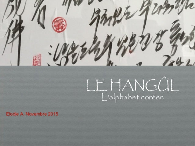 Le HANGÛL Le HANGÛL Le HANGÛL LE HANGÛL L'alphabet coréen Elodie A. Novembre 2015