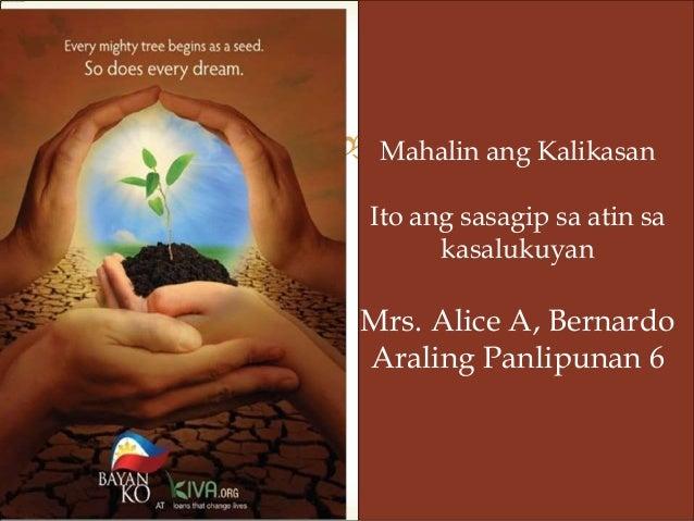 Mahalin ang Kalikasan Ito ang sasagip sa atin sa kasalukuyan Mrs. Alice A, Bernardo Araling Panlipunan 6