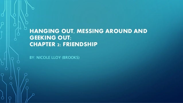 HANGING OUT, MESSING AROUND AND GEEKING OUT; CHAPTER 2: FRIENDSHIP BY: NICOLE LLOY (BROOKS)