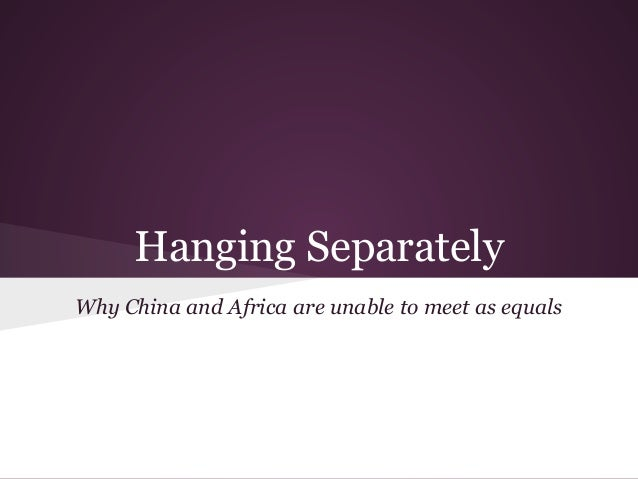 Hanging Separately Why China and Africa are unable to meet as equals