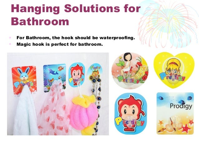 Hanging Solutions for Bathroom • For Bathroom, the hook should be waterproofing. • Magic hook is perfect for bathroom.