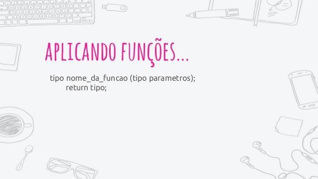 aplicandofunções... tipo nome_da_funcao (tipo parametros); return tipo;